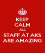 KEEP CALM ALL STAFF AT AKS ARE AMAZING - Personalised Poster A4 size