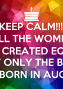 KEEP CALM!!! ALL THE WOMEN  ARE CREATED EQUAL BUT ONLY THE BEST  ARE BORN IN AUGUST - Personalised Poster A4 size