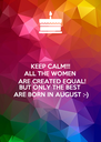 KEEP CALM!!! ALL THE WOMEN  ARE CREATED EQUAL! BUT ONLY THE BEST  ARE BORN IN AUGUST :-) - Personalised Poster A4 size