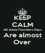 KEEP CALM All these Founders Days Are almost Over - Personalised Poster A4 size