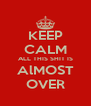 KEEP CALM ALL THIS SHIT IS AlMOST OVER - Personalised Poster A4 size