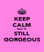 KEEP CALM ALLI IS STILL GORGEOUS - Personalised Poster A4 size