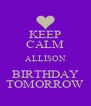 KEEP CALM ALLISON BIRTHDAY TOMORROW - Personalised Poster A4 size