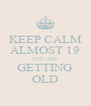 KEEP CALM ALMOST 19 YOU ARE GETTING OLD - Personalised Poster A4 size