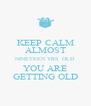 KEEP CALM ALMOST NINETEEN YRS. OLD YOU ARE GETTING OLD - Personalised Poster A4 size