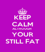 KEEP CALM ALTHOUGH  YOUR STILL FAT - Personalised Poster A4 size