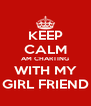 KEEP CALM AM CHARTING WITH MY GIRL FRIEND - Personalised Poster A4 size
