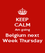 KEEP CALM Am going Belgium next Week Thursday - Personalised Poster A4 size