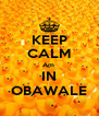 KEEP CALM Am  IN OBAWALE - Personalised Poster A4 size