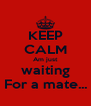 KEEP CALM Am just waiting For a mate... - Personalised Poster A4 size
