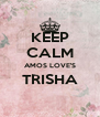 KEEP CALM AMOS LOVE'S TRISHA  - Personalised Poster A4 size