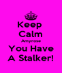 Keep  Calm Amyrose You Have A Stalker! - Personalised Poster A4 size
