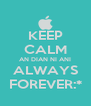 KEEP CALM AN DIAN NI ANI ALWAYS FOREVER:* - Personalised Poster A4 size