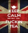 KEEP CALM AN GET THE  FUCKIN TEA - Personalised Poster A4 size