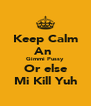 Keep Calm An  Gimmi Pussy Or else Mi Kill Yuh - Personalised Poster A4 size