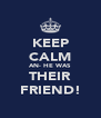 KEEP CALM AN- HE WAS THEIR FRIEND! - Personalised Poster A4 size