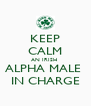 KEEP CALM AN IRISH  ALPHA MALE  IN CHARGE - Personalised Poster A4 size