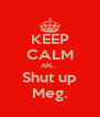 KEEP CALM AN... Shut up Meg. - Personalised Poster A4 size