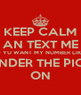 KEEP CALM AN TEXT ME IF YU WANT MY NUMBER LIKE AN I.WILL BUT IT UNDER THE PICTURE I LIKE OF YU ON - Personalised Poster A4 size