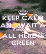 KEEP CALM AN... WAIT A SECOND ALL HERE IS GREEN - Personalised Poster A4 size