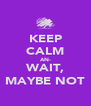 KEEP CALM AN- WAIT, MAYBE NOT - Personalised Poster A4 size