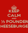 KEEP CALM AND  ½ POUNDER CHEESEBURGER - Personalised Poster A4 size
