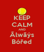 KEEP CALM AND Ãlwãýs Bóřed - Personalised Poster A4 size