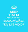 KEEP CALM AND É 25100  EDUCAÇÃO, TÁ LIGADO? - Personalised Poster A4 size