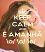 KEEP CALM AND É AMANHÃ \o/ \o/ \o/  - Personalised Poster A4 size
