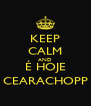 KEEP CALM AND É HOJE CEARACHOPP - Personalised Poster A4 size