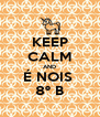 KEEP CALM AND É NOIS  8º B - Personalised Poster A4 size