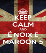 KEEP CALM AND É NOIX E MAROON 5 - Personalised Poster A4 size
