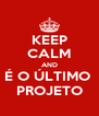 KEEP CALM AND É O ÚLTIMO  PROJETO - Personalised Poster A4 size