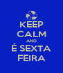 KEEP CALM AND É SEXTA FEIRA - Personalised Poster A4 size