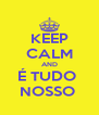 KEEP CALM AND É TUDO  NOSSO  - Personalised Poster A4 size