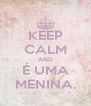 KEEP CALM AND É UMA MENINA. - Personalised Poster A4 size