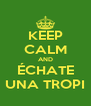 KEEP CALM AND ÉCHATE UNA TROPI - Personalised Poster A4 size