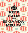 KEEP CALM AND ÉS GANDA  MEU FÃ - Personalised Poster A4 size