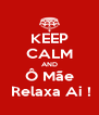 KEEP CALM AND Ô Mãe  Relaxa Ai ! - Personalised Poster A4 size