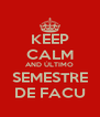 KEEP CALM AND ÚLTIMO SEMESTRE DE FACU - Personalised Poster A4 size