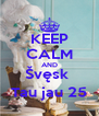 KEEP CALM AND Švęsk  Tau jau 25 - Personalised Poster A4 size