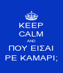 KEEP CALM AND ΠOY EIΣAI PE KAMAPI; - Personalised Poster A4 size