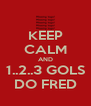 KEEP CALM AND 1..2..3 GOLS DO FRED - Personalised Poster A4 size