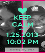 KEEP CALM AND 1.25.2013 10:02 PM - Personalised Poster A4 size
