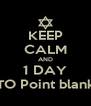 KEEP CALM AND 1 DAY TO Point blank - Personalised Poster A4 size