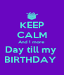 KEEP CALM And 1 more  Day till my  BIRTHDAY  - Personalised Poster A4 size