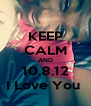 KEEP CALM AND 10.8.12 I Love You  - Personalised Poster A4 size