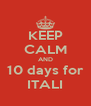 KEEP CALM AND 10 days for ITALI - Personalised Poster A4 size