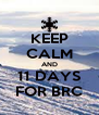 KEEP CALM AND 11 DAYS FOR BRC - Personalised Poster A4 size