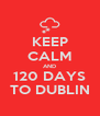 KEEP CALM AND 120 DAYS TO DUBLIN - Personalised Poster A4 size